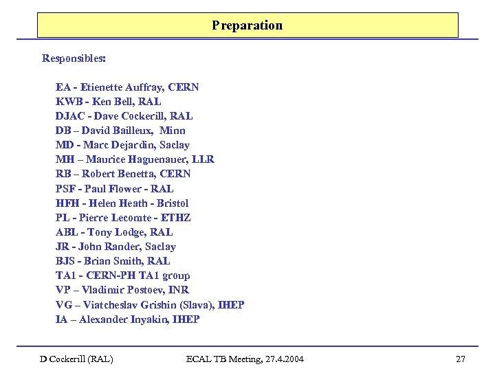 Preparation Responsibles: EA - Etienette Auffray, CERN KWB - Ken Bell, RAL DJAC -