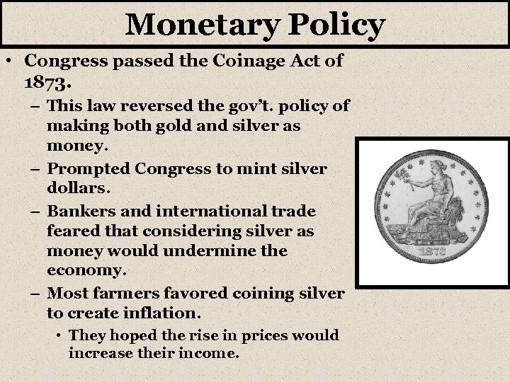 Monetary Policy • Congress passed the Coinage Act of 1873. – This law reversed