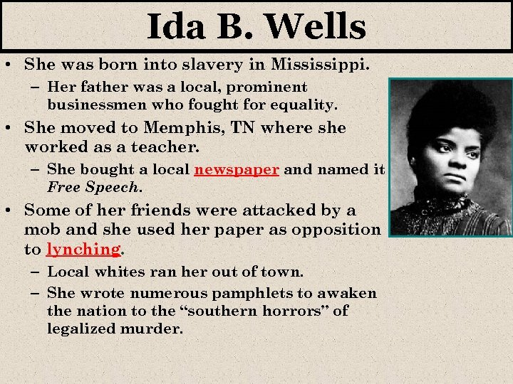 Ida B. Wells • She was born into slavery in Mississippi. – Her father