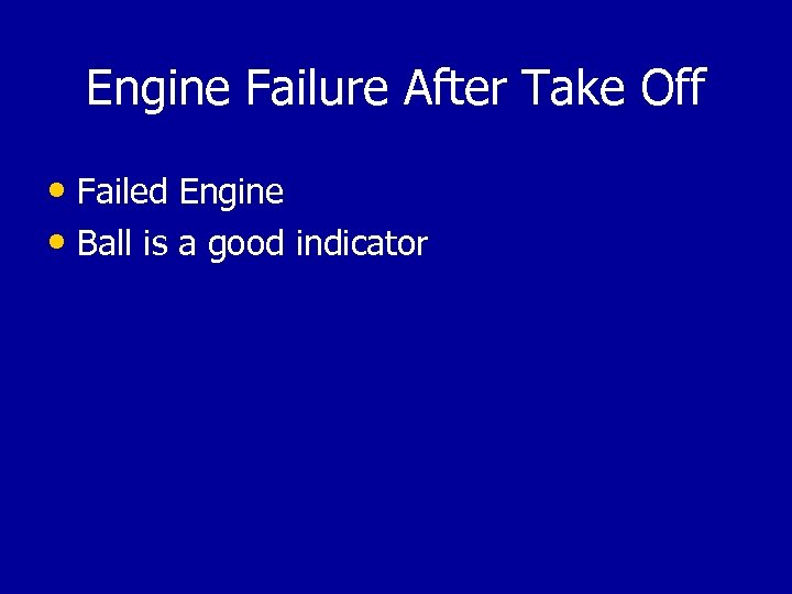 Engine Failure After Take Off • Failed Engine • Ball is a good indicator