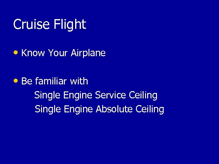 Cruise Flight • Know Your Airplane • Be familiar with Single Engine Service Ceiling