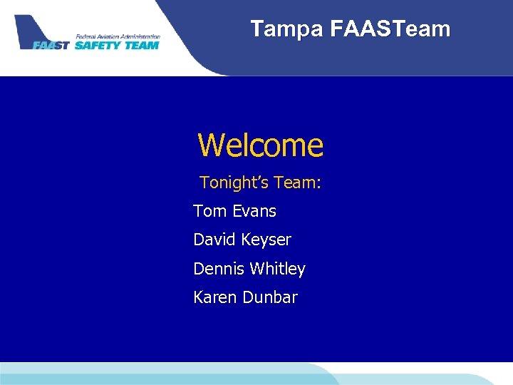 Tampa FAASTeam Welcome Tonight's Team: Tom Evans David Keyser Dennis Whitley Karen Dunbar