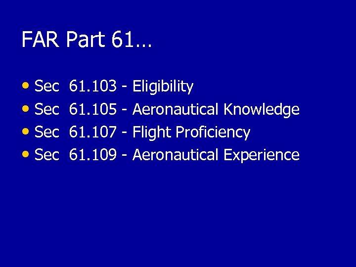 FAR Part 61… • Sec 61. 103 - Eligibility • Sec 61. 105 -