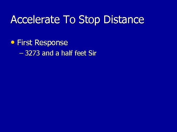 Accelerate To Stop Distance • First Response – 3273 and a half feet Sir