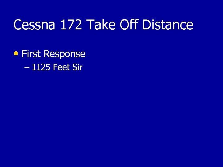Cessna 172 Take Off Distance • First Response – 1125 Feet Sir