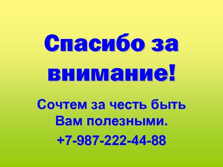 Спасибо за внимание! Сочтем за честь быть Вам полезными. +7 -987 -222 -44 -88