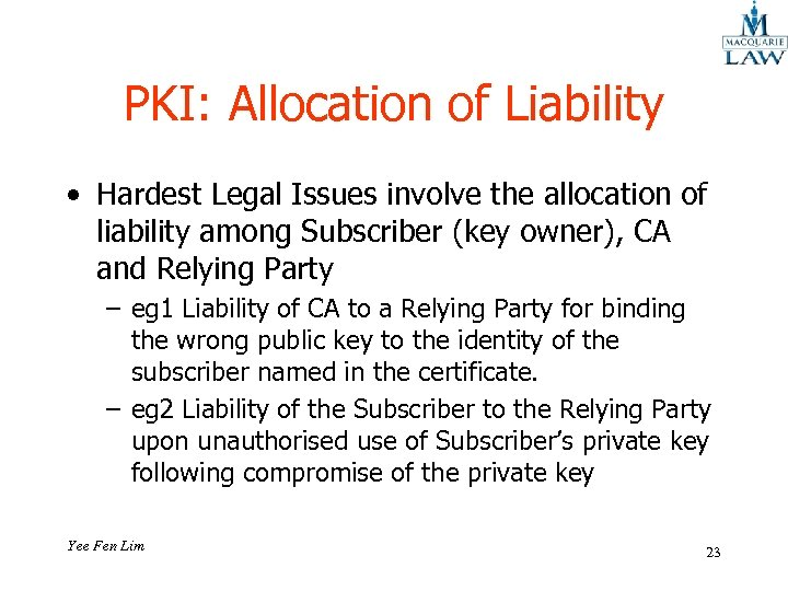 PKI: Allocation of Liability • Hardest Legal Issues involve the allocation of liability among