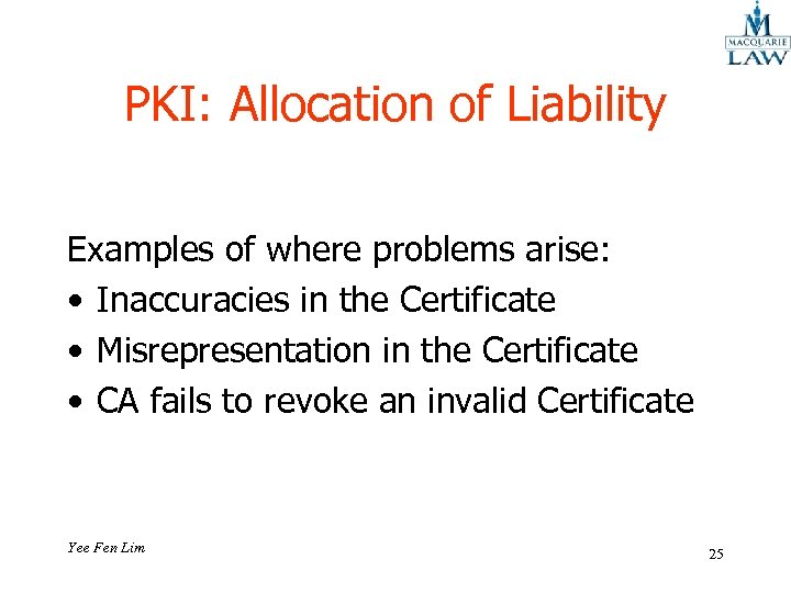PKI: Allocation of Liability Examples of where problems arise: • Inaccuracies in the Certificate