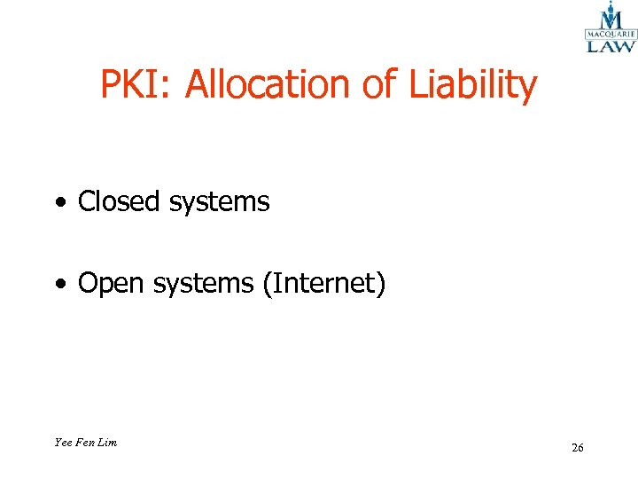 PKI: Allocation of Liability • Closed systems • Open systems (Internet) Yee Fen Lim