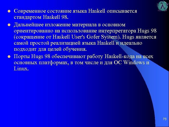 l l l Современное состояние языка Haskell описывается стандартом Haskell 98. Дальнейшее изложение материала