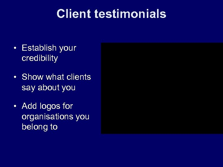 Client testimonials • Establish your credibility • Show what clients say about you •
