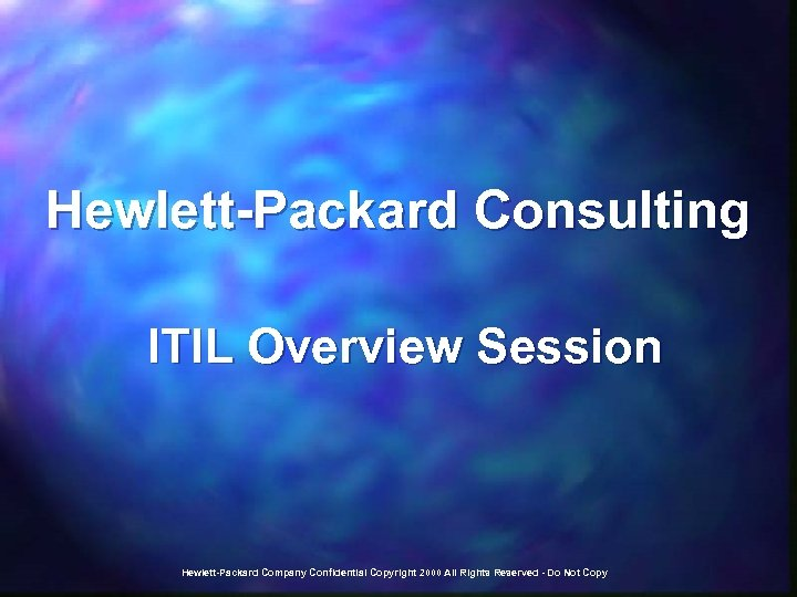 Hewlett-Packard Consulting ITIL Overview Session Hewlett-Packard Company Confidential Copyright 2000 All Rights Reserved -