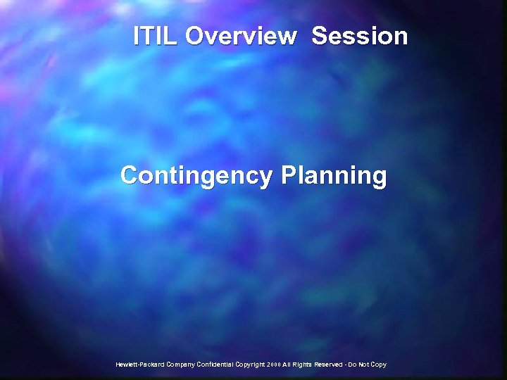 ITIL Overview Session Contingency Planning Hewlett-Packard Company Confidential Copyright 2000 All Rights Reserved