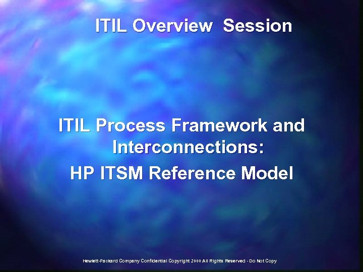 ITIL Overview Session ITIL Process Framework and Interconnections: HP ITSM Reference Model Hewlett-Packard