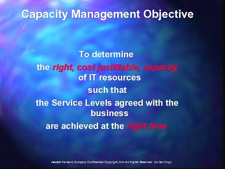 Capacity Management Objective To determine the right, cost justifiable, capacity of IT resources such