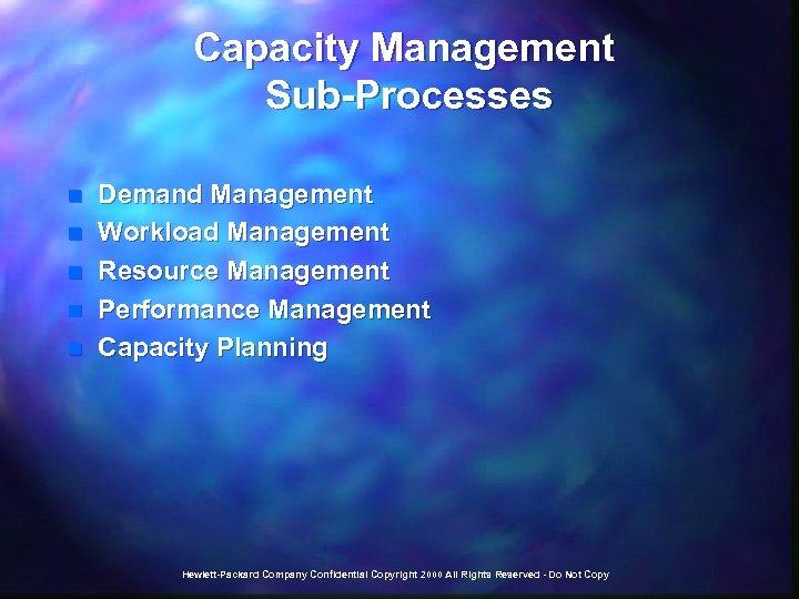 Capacity Management Sub-Processes n n n Demand Management Workload Management Resource Management Performance Management