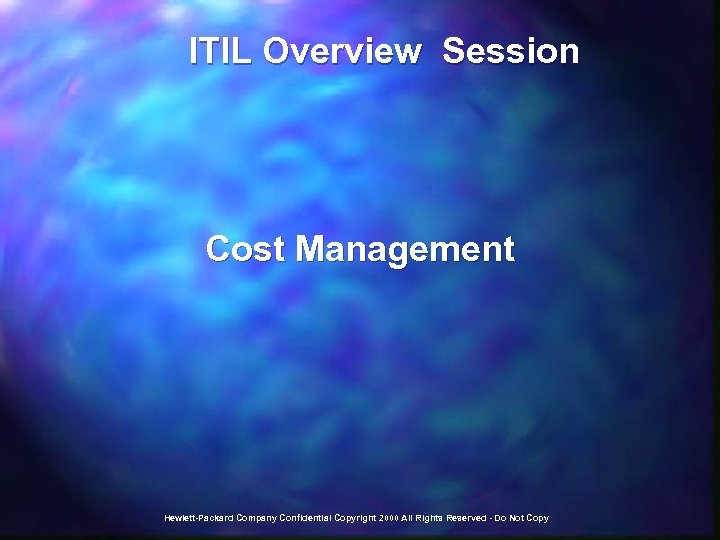 ITIL Overview Session Cost Management Hewlett-Packard Company Confidential Copyright 2000 All Rights Reserved