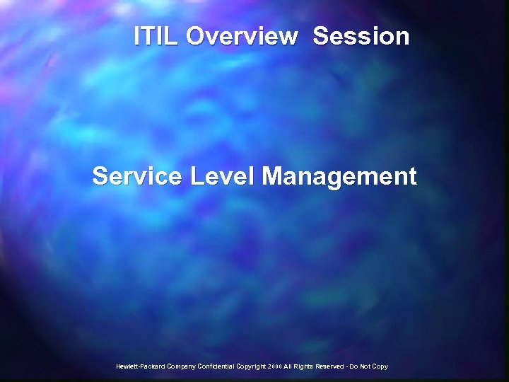 ITIL Overview Session Service Level Management Hewlett-Packard Company Confidential Copyright 2000 All Rights