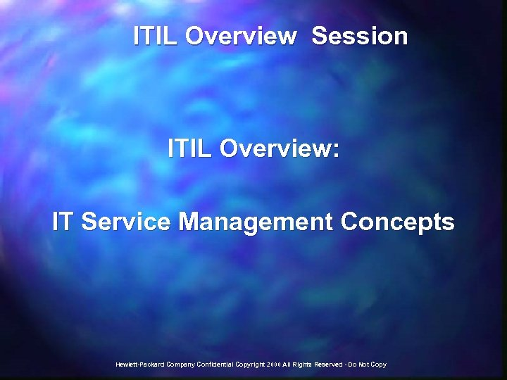 ITIL Overview Session ITIL Overview: IT Service Management Concepts Hewlett-Packard Company Confidential Copyright