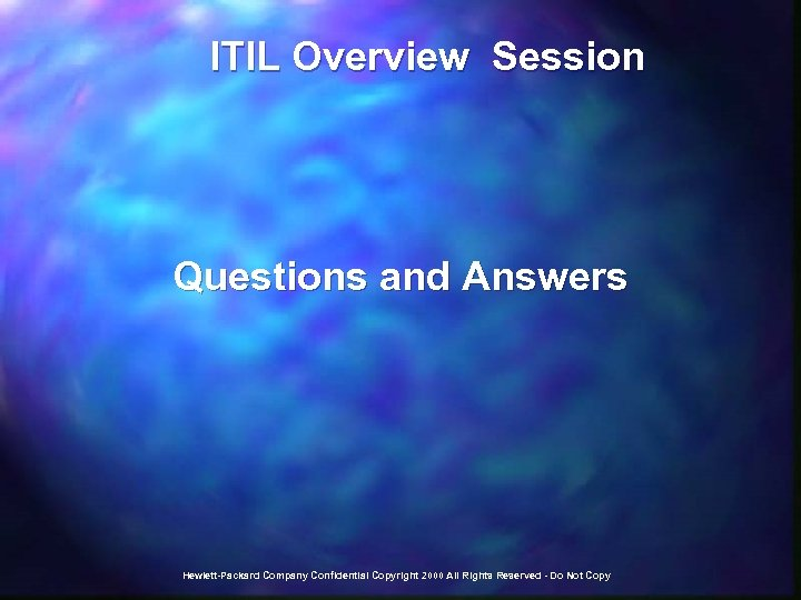 ITIL Overview Session Questions and Answers Hewlett-Packard Company Confidential Copyright 2000 All Rights