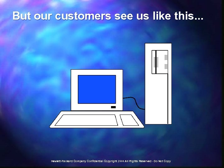 But our customers see us like this. . . Hewlett-Packard Company Confidential Copyright 2000