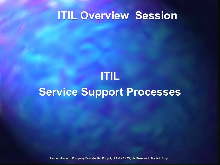 ITIL Overview Session ITIL Service Support Processes Hewlett-Packard Company Confidential Copyright 2000 All
