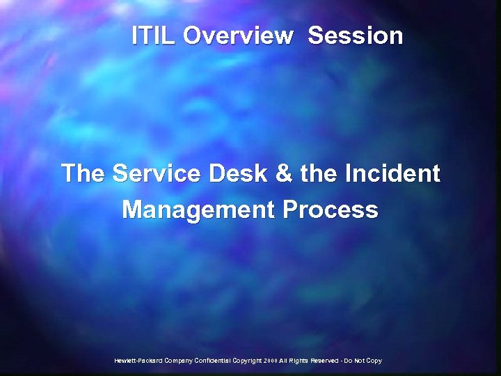 ITIL Overview Session The Service Desk & the Incident Management Process Hewlett-Packard Company