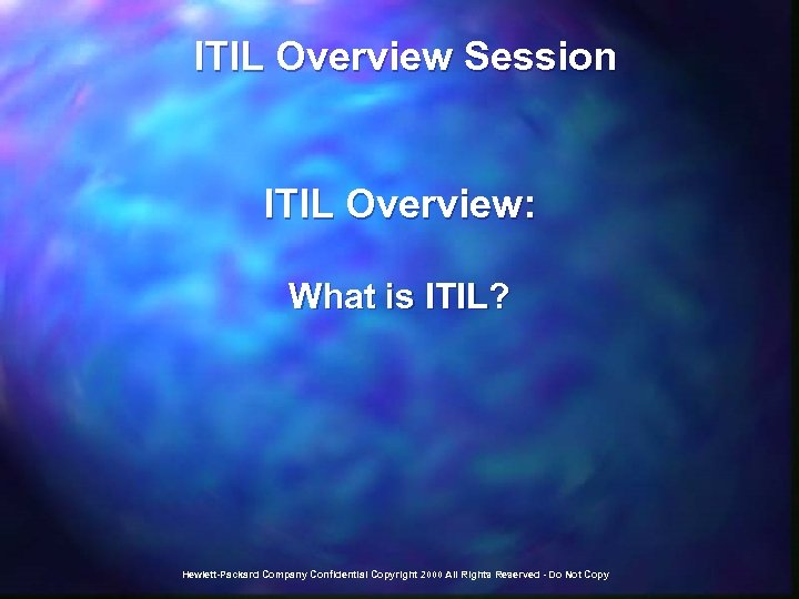 ITIL Overview Session ITIL Overview: What is ITIL? Hewlett-Packard Company Confidential Copyright 2000
