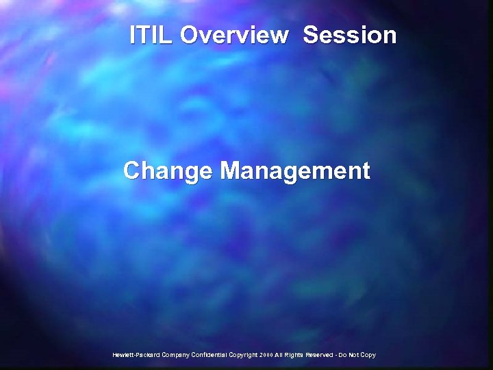 ITIL Overview Session Change Management Hewlett-Packard Company Confidential Copyright 2000 All Rights Reserved