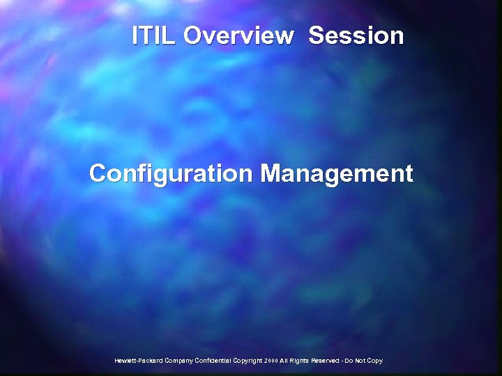 ITIL Overview Session Configuration Management Hewlett-Packard Company Confidential Copyright 2000 All Rights Reserved