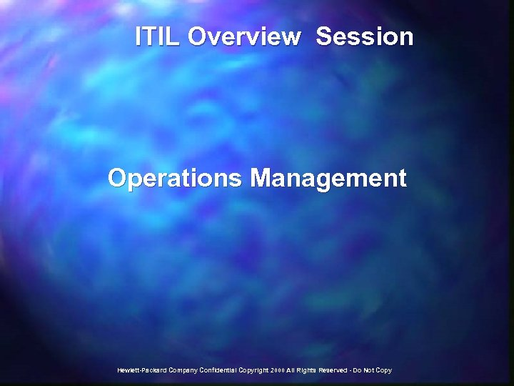 ITIL Overview Session Operations Management Hewlett-Packard Company Confidential Copyright 2000 All Rights Reserved