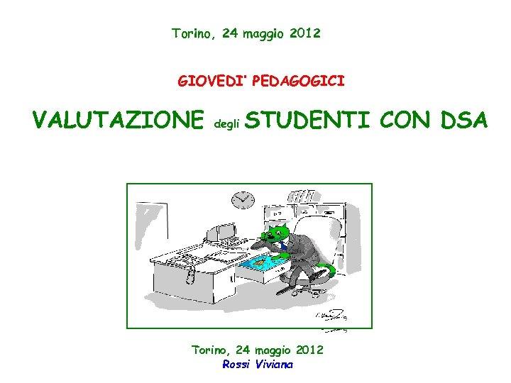 Torino, 24 maggio 2012 GIOVEDI' PEDAGOGICI VALUTAZIONE degli STUDENTI CON DSA Torino, 24 maggio