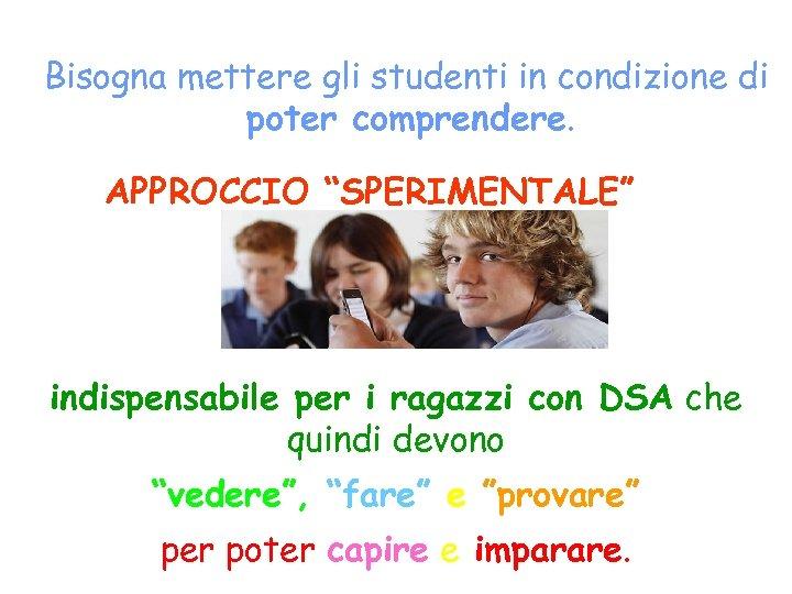 """Bisogna mettere gli studenti in condizione di poter comprendere. APPROCCIO """"SPERIMENTALE"""" indispensabile per i"""