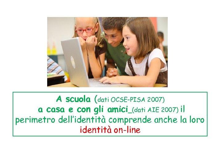 A scuola (dati OCSE-PISA 2007) a casa e con gli amici (dati AIE 2007)
