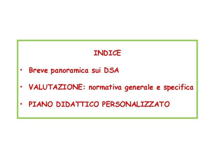 INDICE • Breve panoramica sui DSA • VALUTAZIONE: normativa generale e specifica • PIANO