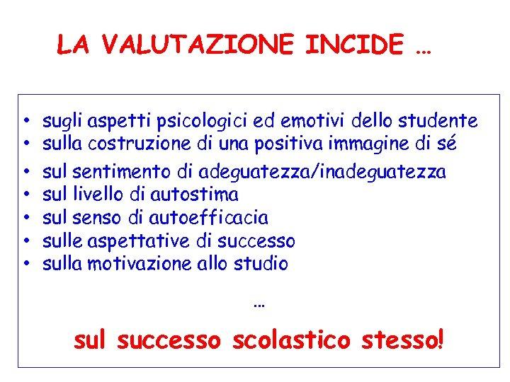 LA VALUTAZIONE INCIDE … • • sugli aspetti psicologici ed emotivi dello studente sulla