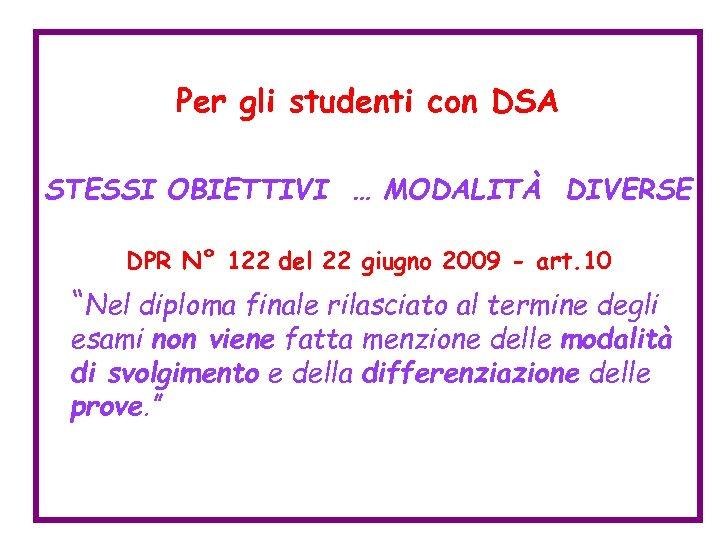 Per gli studenti con DSA STESSI OBIETTIVI … MODALITÀ DIVERSE DPR N° 122 del