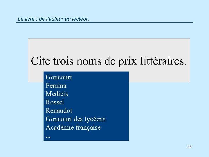 Le livre : de l'auteur au lecteur. Cite trois noms de prix littéraires. Goncourt