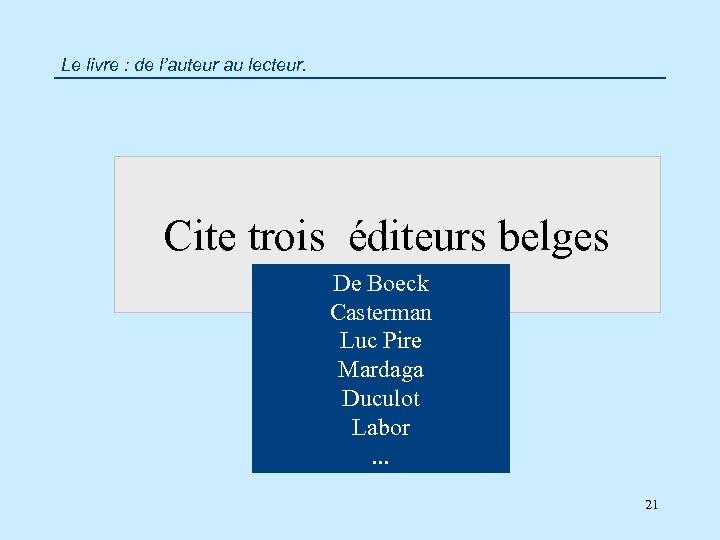 Le livre : de l'auteur au lecteur. Cite trois éditeurs belges De Boeck Casterman