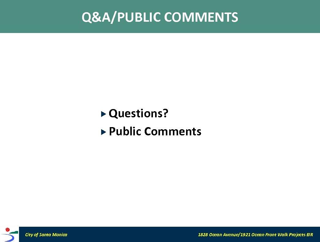 Q&A/PUBLIC COMMENTS Questions? Public City of Santa Monica Comments 1828 Ocean Avenue/1921 Ocean Front