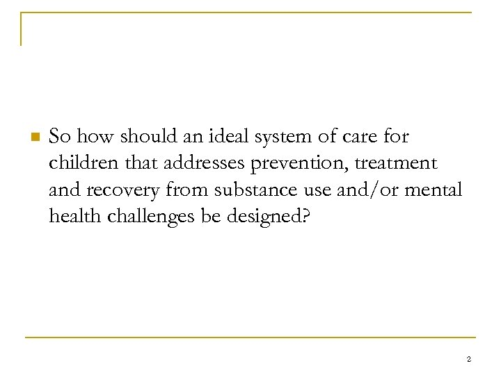 n So how should an ideal system of care for children that addresses prevention,