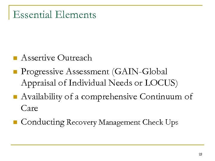 Essential Elements n n Assertive Outreach Progressive Assessment (GAIN-Global Appraisal of Individual Needs or