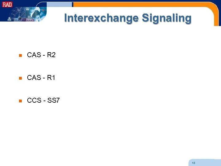 Interexchange Signaling n CAS - R 2 n CAS - R 1 n CCS