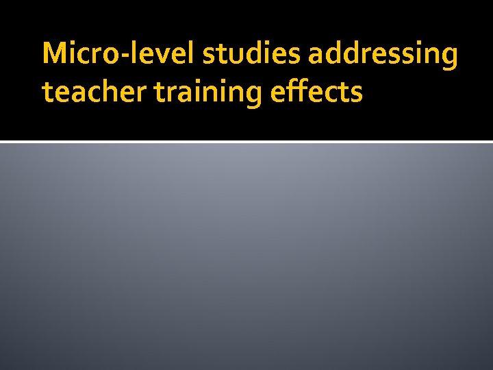 Micro-level studies addressing teacher training effects