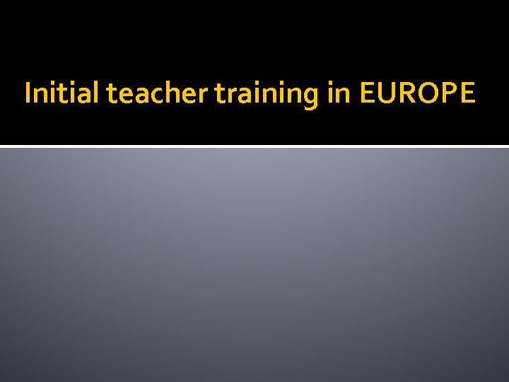 Initial teacher training in EUROPE
