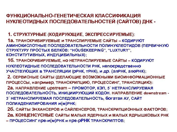 ФУНКЦИОНАЛЬНО-ГЕНЕТИЧЕСКАЯ КЛАССИФИКАЦИЯ НУКЛЕОТИДНЫХ ПОСЛЕДОВАТЕЛЬНОСТЕЙ (САЙТОВ) ДНК 1. СТРУКТУРНЫЕ (КОДИРУЮЩИЕ, ЭКСПРЕССИРУЕМЫЕ): 1 а. ТРАНСКРИБИРУЕМЫЕ и