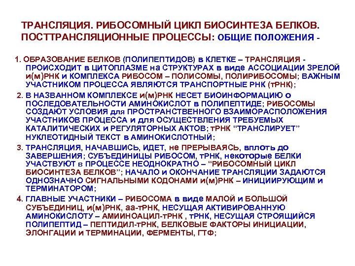 ТРАНСЛЯЦИЯ. РИБОСОМНЫЙ ЦИКЛ БИОСИНТЕЗА БЕЛКОВ. ПОСТТРАНСЛЯЦИОННЫЕ ПРОЦЕССЫ: ОБЩИЕ ПОЛОЖЕНИЯ 1. ОБРАЗОВАНИЕ БЕЛКОВ (ПОЛИПЕПТИДОВ) в