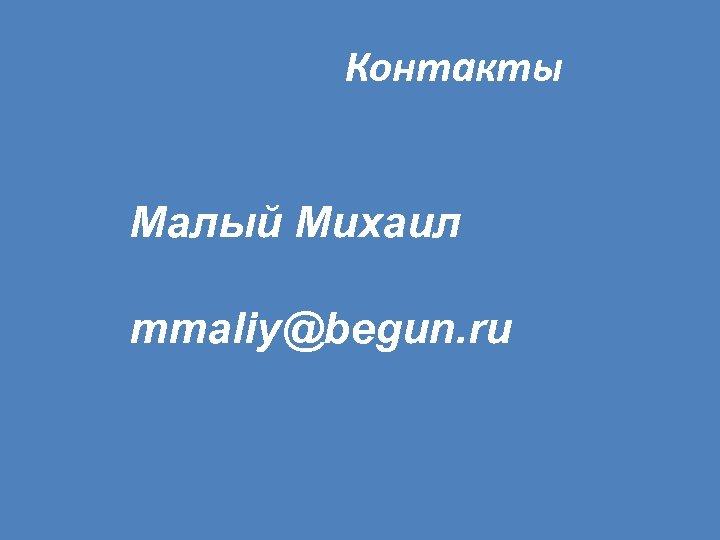 Контакты Малый Михаил mmaliy@begun. ru