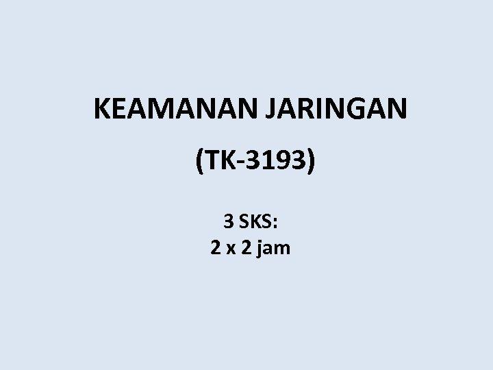 KEAMANAN JARINGAN (TK-3193) 3 SKS: 2 x 2 jam