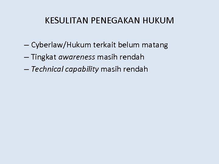 KESULITAN PENEGAKAN HUKUM – Cyberlaw/Hukum terkait belum matang – Tingkat awareness masih rendah –